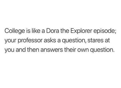 College, Dora the Explorer, and Dora: College is like a Dora the Explorer episode;  your professor asks a question, stares at  you and then answers their own question.