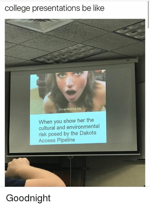 Be Like, College, and Fucking: college presentations be like  It's so fucking big.  When you show her the  cultural and environmental  risk posed by the Dakota  Access Pipeline Goodnight