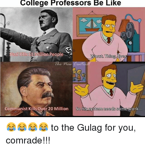 Be Like, College, and Memes: College Professors Be Like  Nazi Kills  11 Million People  rst Thin  Eve  Communist Kills over 20 Million  So his system needs some work 😂😂😂😂 to the Gulag for you, comrade!!!