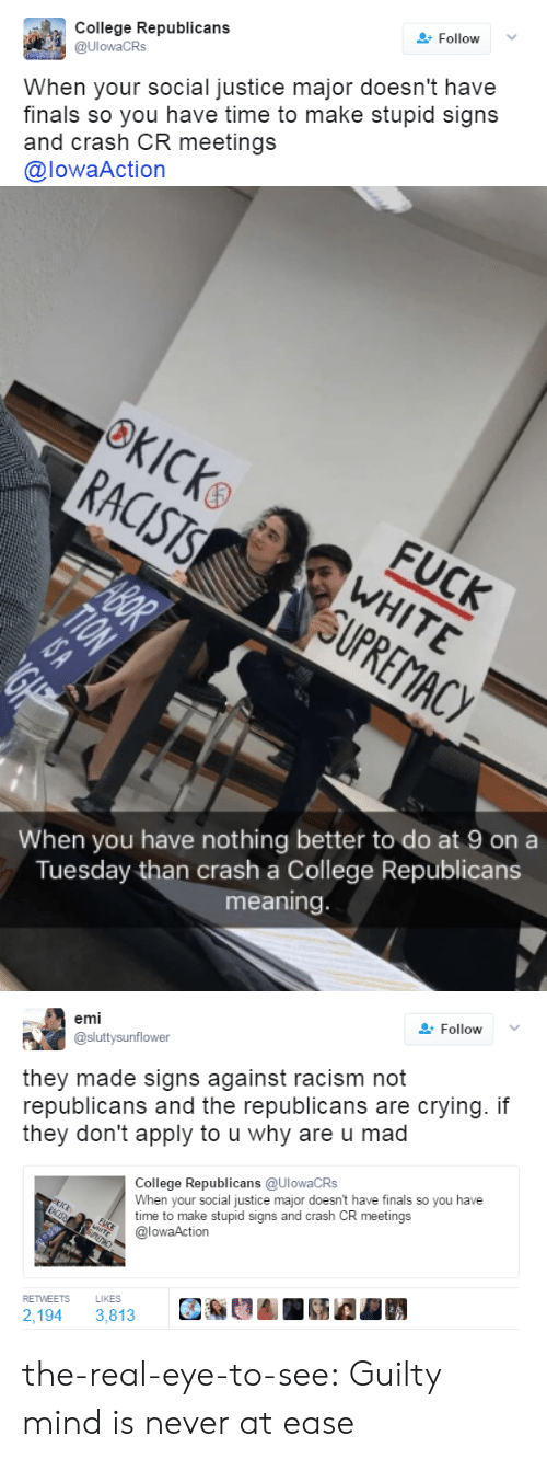 College, Crying, and Finals: College Republicans  @UlowaCRs  Follow  When your social justice major doesn't have  finals so you have time to make stupid signs  and crash CR meetings  @lowaAction   When you have nothing better to do at 9 on a  Tuesday than crash a College Republicans  meaning   emi  @sluttysunflower  Follow  they made signs against racism not  republicans and the republicans are crying. if  they don't apply to u why are u mad  ollede Republicans (aUlowaCRS  When your social justice major doesn't have finals so you have  time to make stupid signs and crash CR meetings  @lowaAction  RETWEETS  LIKES  2,194 3,813 the-real-eye-to-see: Guilty mind is never at ease