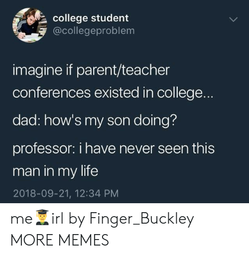 College, Dad, and Dank: college student  @collegeproblem  imagine if parent/teacher  conferences existed in college.  dad: how's my son doing?  professor: i have never seen this  man in my life  2018-09-21, 12:34 PM me👨‍🎓irl by Finger_Buckley MORE MEMES