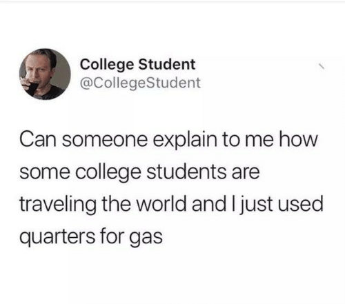 College, Dank, and World: College Student  @CollegeStudent  Can someone explain to me how  some college students are  traveling the world and I just used  quarters for gas