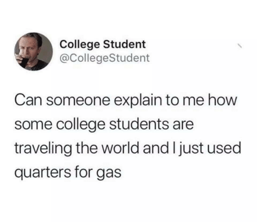 College, World, and How: College Student  @CollegeStudent  Can someone explain to me how  some college students are  traveling the world and I just used  quarters for gas