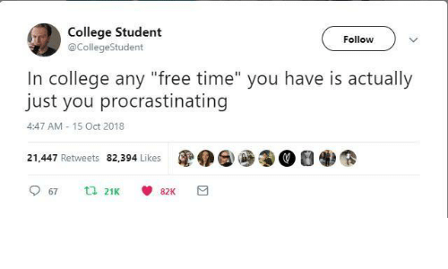 "College, Free, and Time: College Student  @CollegeStudent  Follow  In college any ""free time"" you have is actually  just you procrastinating  4:47 AM 15 Oct 2018  21,447 Retweets 82,394 Likes"