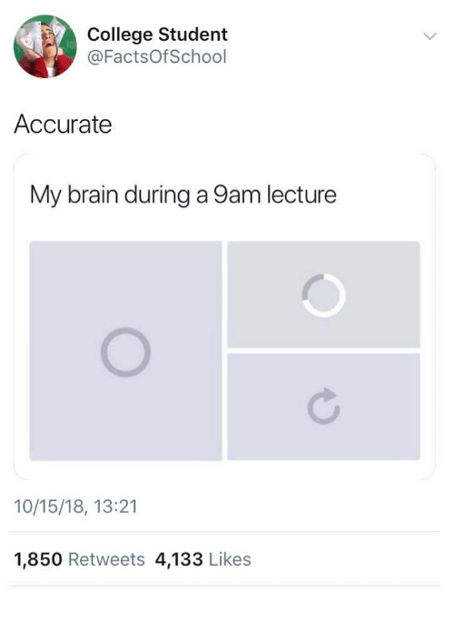 College, Brain, and Student: College Student  @FactsOfSchool  Accurate  My brain during a 9am lecture  10/15/18, 13:21  1,850 Retweets 4,133 Likes