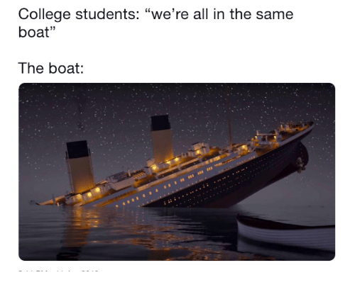 "College, Boat, and All: College students: ""we're all in the same  boat""  The boat:"