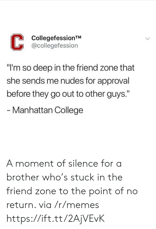 """College, Memes, and Nudes: CollegefessionTM  @collegefession  """"I'm so deep in the friend zone that  she sends me nudes for approval  before they go out to other guys.""""  - Manhattan College A moment of silence for a brother who's stuck in the friend zone to the point of no return. via /r/memes https://ift.tt/2AjVEvK"""