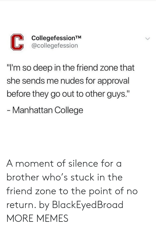 """College, Dank, and Memes: CollegefessionTM  @collegefession  """"I'm so deep in the friend zone that  she sends me nudes for approval  before they go out to other guys.""""  - Manhattan College A moment of silence for a brother who's stuck in the friend zone to the point of no return. by BlackEyedBroad MORE MEMES"""