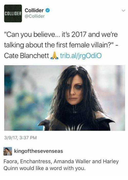 "Memes, Word, and Villain: Collider  COLLIDER  @Collider  ""Can you believe... it's 2017 and we're  talking about the first female villain?""  Cate Blanchett  dl trib al/jrgodio  3/9/17, 3:37 PM  kingofthesevenseas  Faora, Enchantress, Amanda Waller and Harley  Quinn would like a word with you."