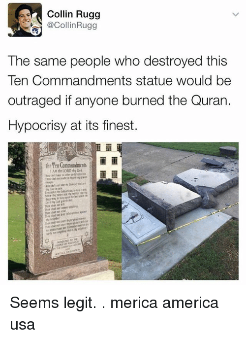 America, Memes, and Quran: Collin Rugg  @CollinRugg  The same people who destroyed this  Ten Commandments statue would be  outraged if anyone burned the Quran.  Hypocrisy at its finest.  the Ten Commendments Seems legit. . merica america usa