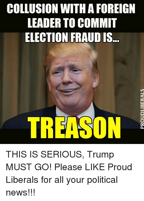Memes, Politics, and Proud: COLLUSION WITH A FOREIGN  LEADER TO COMMIT  ELECTION FRAUD IS  TREASON THIS IS SERIOUS, Trump MUST GO!  Please LIKE Proud Liberals for all your political news!!!