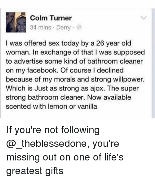 Facebook, Memes, and Old Woman: Colm Turner  34 mins Derry  I was offered sex today by a 26 year old  woman. In exchange of that I was supposed  to advertise some kind of bathroom cleaner  on my facebook. Of course I declined  because of my morals and strong willpower.  Which is Just as strong as ajox. The super  strong bathroom cleaner. Now available  scented with lemon or vanilla If you're not following @_theblessedone, you're missing out on one of life's greatest gifts