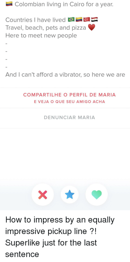 Pizza, Beach, and Pets: Colombian living in Cairo for a year.  Countries I have lived  Travel, beach, pets and pizza  CH  Here to meet new people  And I can't afford a vibrator, so here we are  COMPARTILHE O PERFIL DE MARIA  E VEJA O QUE SEU AMIGO ACHA  DENUNCIAR MARIA