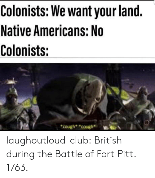 Club, Tumblr, and Blog: Colonists: We want your land.  Native Americans: No  Colonists:  cough ouBEA laughoutloud-club:  British during the Battle of Fort Pitt. 1763.