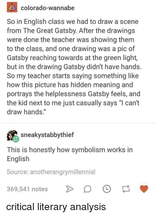 """Teacher, The Great Gatsby, and Wannabe: colorado-wannabe  So in English class we had to draw a scene  from The Great Gatsby. After the drawings  were done the teacher was showing them  to the class, and one drawing was a pic of  Gatsby reaching towards at the green light,  but in the drawing Gatsby didn't have hands.  So my teacher starts saying something like  how this picture has hidden meaning and  portrays the helplessness Gatsby feels, and  the kid next to me just casually says """"l can't  draw hands.""""  sneakystabbythief  This is honestly how symbolism works in  English  Source: anotherangrymillennial  369,541 notes D critical literary analysis"""
