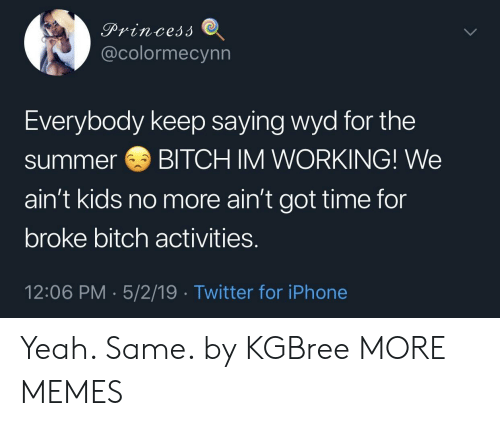 Bitch, Dank, and Iphone: @colormecynn  Everybody keep saying wyd for the  summerBITCH IM WORKING! We  ain't kids no more ain't got time for  broke bitch activities.  12:06 PM 5/2/19 Twitter for iPhone Yeah. Same. by KGBree MORE MEMES