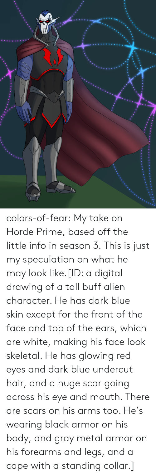 Tumblr, Alien, and Black: colors-of-fear:  My take on Horde Prime, based off the little info in season 3.This is just my speculation on what he may look like.[ID: a digital drawing of a tall buff alien character. He has dark blue skin except for the front of the face and top of the ears, which are white, making his face look skeletal. He has glowing red eyes and dark blue undercut hair, and a huge scar going across his eye and mouth. There are scars on his arms too. He's wearing black armor on his body, and gray metal armor on his forearms and legs, and a cape with a standing collar.]