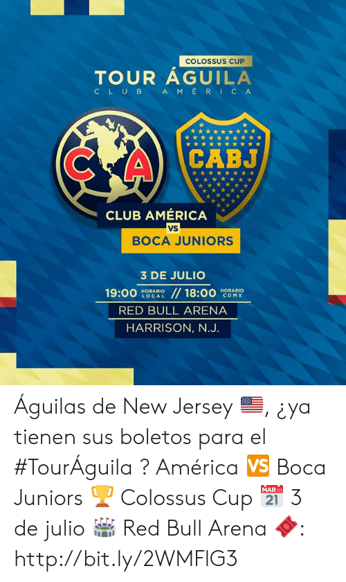 America, Club, and Red Bull: COLOSSUS CUP  TOUR AGUILA  AMERICA  CLUB  CABJ  CLUB AMÉRICA  VS  BOCA JUNIORS  3 DE JULIO  //18:00  19:00  HORARIO  LOCAL  HORARIO  CDMX  RED BULL ARENA  HARRISON, N.J. Águilas de New Jersey 🇺🇸, ¿ya tienen sus boletos para el #TourÁguila ?   América 🆚 Boca Juniors 🏆 Colossus Cup 📅 3 de julio 🏟 Red Bull Arena  🎟: http://bit.ly/2WMFlG3