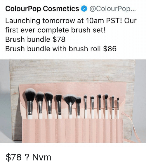Memes, Tomorrow, and 🤖: ColourPop Cosmetics@ColourPop...  Launching tomorrow at 10am PST! Our  first ever complete brush set!  Brush bundle $78  Brush bundle with brush roll $86 $78 ? Nvm