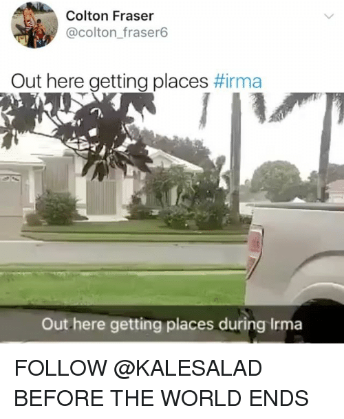 Memes, World, and 🤖: Colton Fraser  @colton_fraser6  Out here getting places #rma  Out here getting places during Irma FOLLOW @KALESALAD BEFORE THE WORLD ENDS