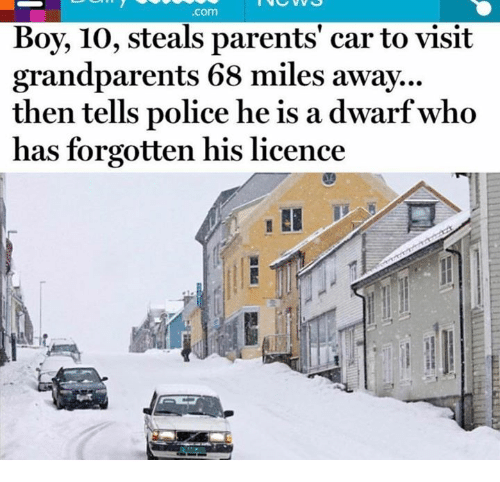Dank, Parents, and Police: .com  Boy, 10, steals parents' car to visit  grandparents 68 miles away...  then tells police he is a dwarf who  has forgotten his licence