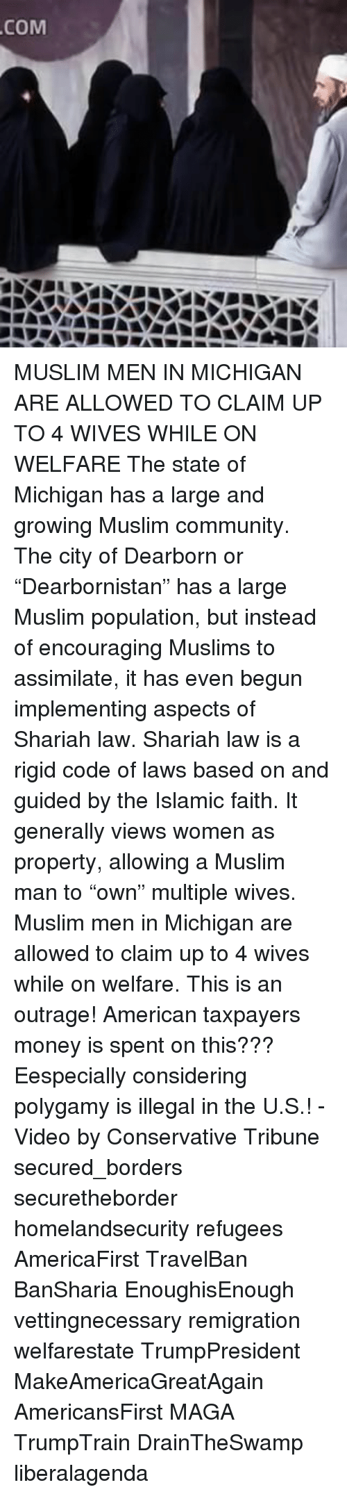 """Memes, 🤖, and Code: COM MUSLIM MEN IN MICHIGAN ARE ALLOWED TO CLAIM UP TO 4 WIVES WHILE ON WELFARE The state of Michigan has a large and growing Muslim community. The city of Dearborn or """"Dearbornistan"""" has a large Muslim population, but instead of encouraging Muslims to assimilate, it has even begun implementing aspects of Shariah law. Shariah law is a rigid code of laws based on and guided by the Islamic faith. It generally views women as property, allowing a Muslim man to """"own"""" multiple wives. Muslim men in Michigan are allowed to claim up to 4 wives while on welfare. This is an outrage! American taxpayers money is spent on this??? Eespecially considering polygamy is illegal in the U.S.! - Video by Conservative Tribune secured_borders securetheborder homelandsecurity refugees AmericaFirst TravelBan BanSharia EnoughisEnough vettingnecessary remigration welfarestate TrumpPresident MakeAmericaGreatAgain AmericansFirst MAGA TrumpTrain DrainTheSwamp liberalagenda"""