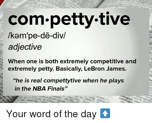 """Finals, LeBron James, and Memes: com petty tive  /kam pe-de-div/  adjective  When one is both extremely competitive and  extremely petty. Basically, LeBron James.  """"he is real compettytive when he plays  in the NBA Finals"""" Your word of the day ⬆️"""