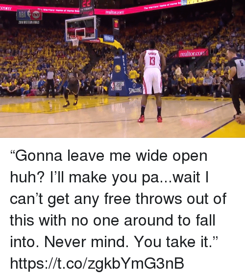 """Fall, Finals, and Huh: com  The Warriors Home of Heme  ? Warriors Home of Home  realtorcom  2018 WESTERN FINALS  I realtor.CO  13  PALDING """"Gonna leave me wide open huh? I'll make you pa...wait I can't get any free throws out of this with no one around to fall into. Never mind. You take it."""" https://t.co/zgkbYmG3nB"""