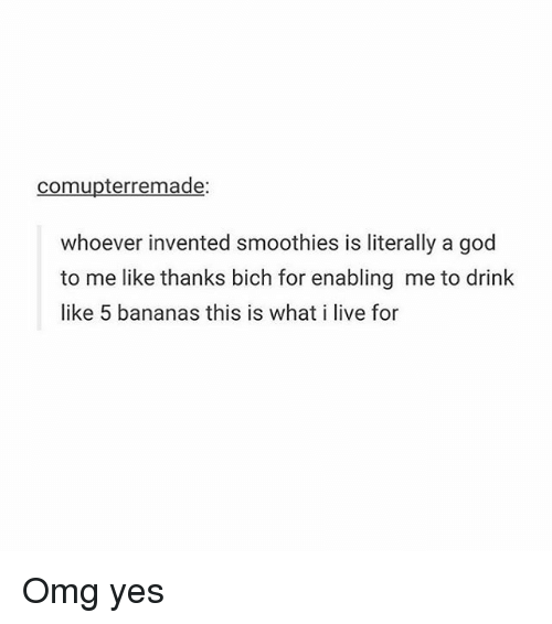 Memes, Omg, and Banana: com upterremade:  whoever invented smoothies is literally a god  to me like thanks bich for enabling me to drink  like 5 bananas this is what i live for Omg yes