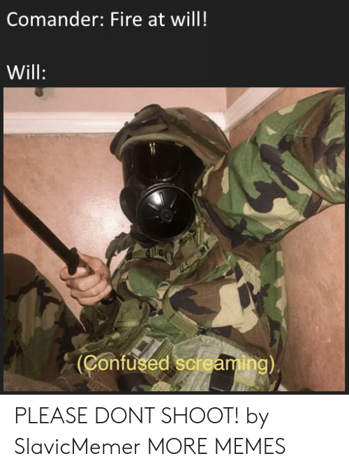 Confused, Dank, and Fire: Comander: Fire at will!  Will  Confused sermaming) PLEASE DONT SHOOT! by SlavicMemer MORE MEMES