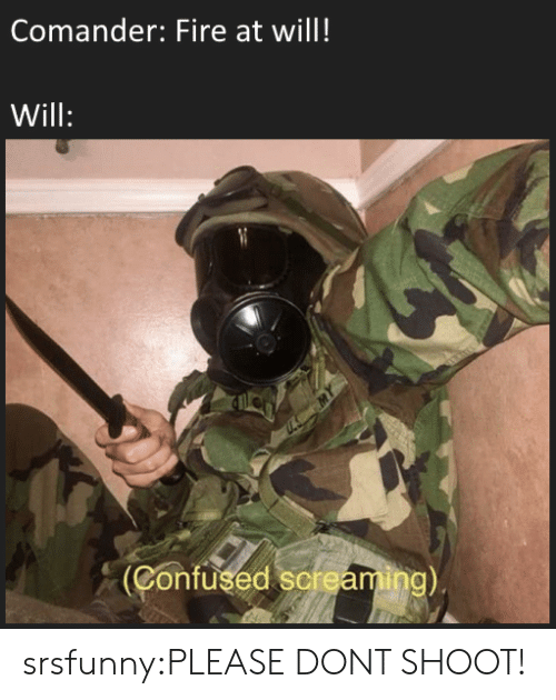 Confused, Fire, and Tumblr: Comander: Fire at will!  Will  Confused sermaming) srsfunny:PLEASE DONT SHOOT!
