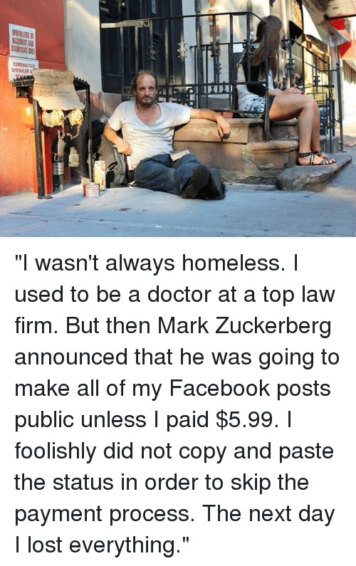 """Dank, Mark Zuckerberg, and 🤖: COMBINATION  SPRINKLER A """"I wasn't always homeless. I used to be a doctor at a top law firm. But then Mark Zuckerberg announced that he was going to make all of my Facebook posts public unless I paid $5.99. I foolishly did not copy and paste the status in order to skip the payment process. The next day I lost everything."""""""