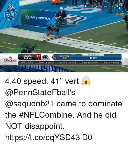 "Memes, Chase, and Nick: COMBINE  2018  Saquon RB  Barkley 3  40-YD DASH  Old Spice  UNOFFICIAL  TIME  0.01  Nick Chubb Lavon Coleman Justin Crawford Chase Edmonds Dimitri Flow 4.40 speed. 41"" vert.😱   @PennStateFball's @saquonb21 came to dominate the #NFLCombine. And he did NOT disappoint. https://t.co/cqYSD43iD0"
