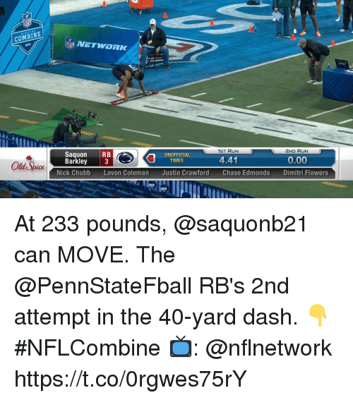 Memes, Run, and Chase: COMBINE  2ND RUN  0.00  Dimitri Flowers  1ST RUN  Saquon RB  Barkley 3  0  UNOFFICIAL  TIMES  441  Old Spice  Nick Chubb  Lavon Coleman  Justin Crawford  Chase Edmonds At 233 pounds, @saquonb21 can MOVE.  The @PennStateFball RB's 2nd attempt in the 40-yard dash. 👇 #NFLCombine  📺: @nflnetwork https://t.co/0rgwes75rY