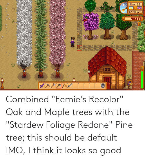 Combined Eemie S Recolor Oak And Maple Trees With The Stardew Foliage Redone Pine Tree This Should Be Default Imo I Think It Looks So Good Good Meme On Me Me