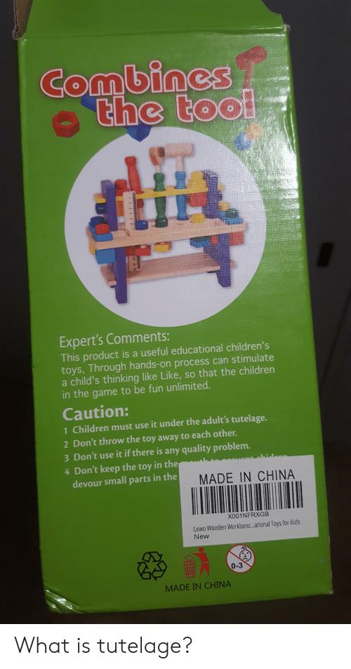 Children, The Game, and China: Combines  the tool  tOO  Expert's Comments:  This product is a useful educational children's  toys, Through hands-on process can stimulate  a child's thinking like Like, so that the children  in the game to be fun unlimited.  Caution:  1 Children must use it under the adult's tutelage.  2 Don't throw the toy away to each other.  3 Don't use it if there is any quality problem.  4 Don't keep the toy in the  devour small parts in the  ahidran  MADE IN CHINA  001NFRXGB  Lewo Wooden Workben..ational Toys for Kids  New  0-3  MADE IN CHINA  14 What is tutelage?