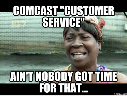 comcast customer service aintnobodygot time for that memes com 10496456 ✅ 25 best memes about comcast customer service comcast,Comcast Memes