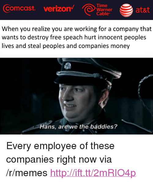 """Memes, Money, and Verizon: Comcast  verizon  Time  Warner at&  Cable  ata  When you realize you are working for a company that  wants to destroy free speach hurt innocent peoples  lives and steal peoples and companies money  Hans, areswe the baddies? <p>Every employee of these companies right now via /r/memes <a href=""""http://ift.tt/2mRIO4p"""">http://ift.tt/2mRIO4p</a></p>"""