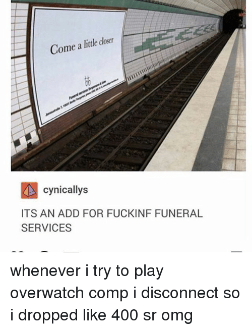Omg, Tumblr, and Overwatch: Come a litle loser  cynicallys  ITS AN ADD FOR FUCKINF FUNERAL  SERVICES whenever i try to play overwatch comp i disconnect so i dropped like 400 sr omg