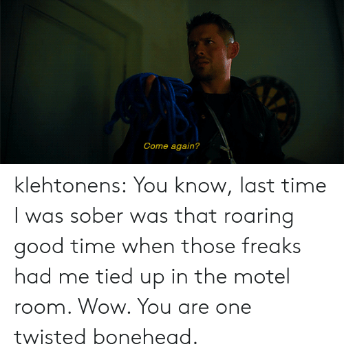 Tumblr, Wow, and Blog: Come again? klehtonens:  You know, last time I was sober was that roaring good time when those freaks had me tied up in the motel room. Wow. You are one twisted bonehead.
