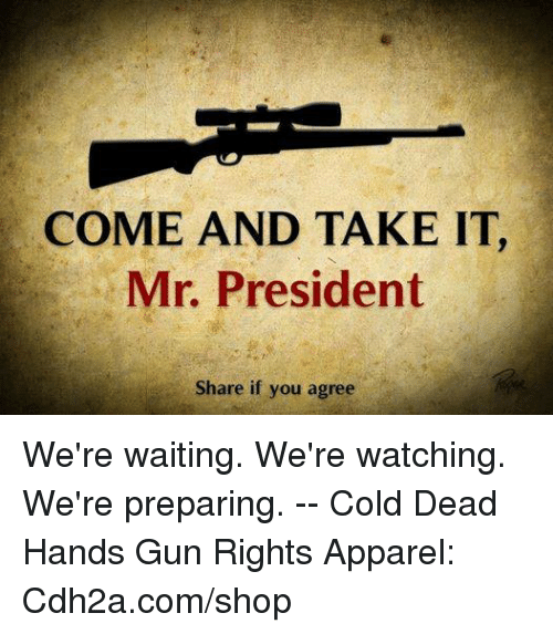 Memes, Cold, and Waiting...: COME AND TAKE IT,  Mr. President  Share if you agree We're waiting. We're watching. We're preparing. -- Cold Dead Hands Gun Rights Apparel: Cdh2a.com/shop