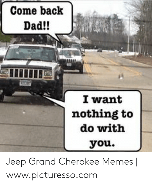 Come Back Dad I Want Nothing To Do With You Jeep Grand Cherokee