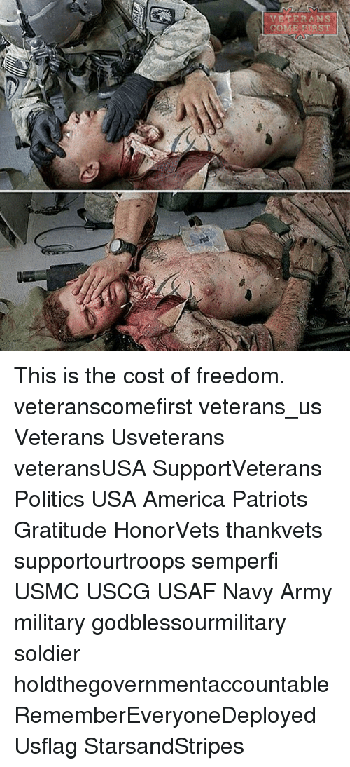 America, Memes, and Patriotic: COME ETRST This is the cost of freedom. veteranscomefirst veterans_us Veterans Usveterans veteransUSA SupportVeterans Politics USA America Patriots Gratitude HonorVets thankvets supportourtroops semperfi USMC USCG USAF Navy Army military godblessourmilitary soldier holdthegovernmentaccountable RememberEveryoneDeployed Usflag StarsandStripes
