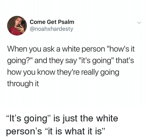"""White, Dank Memes, and How: Come Get Psalm  @noahxhardesty  When you ask a white person """"how's it  going?"""" and they say """"it's going"""" that's  how you know they're really going  through it """"It's going"""" is just the white person's """"it is what it is"""""""