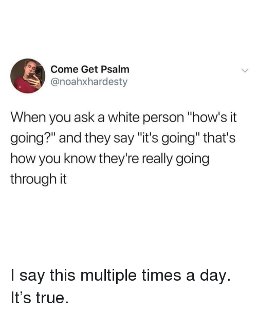 """Funny, True, and White: Come Get Psalm  @noahxhardesty  When you ask a white person """"how's it  going?"""" and they say """"it's going"""" that's  how you know they're really going  through it I say this multiple times a day. It's true."""