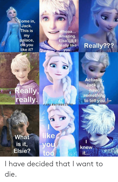 Elsa, What Is, and Amazing: Come in,  Jack.  This is  Whoaa...  Amazing.  Elsa.I, I  really like  Ayou.  my  palace,  do you  Really???  like it?  Actually,  Jack...  Really,  really  have  something  to tell you  JELBATRUELOVE  like  What  is it,  you  too  knew  Elsie?  it... I have decided that I want to die.