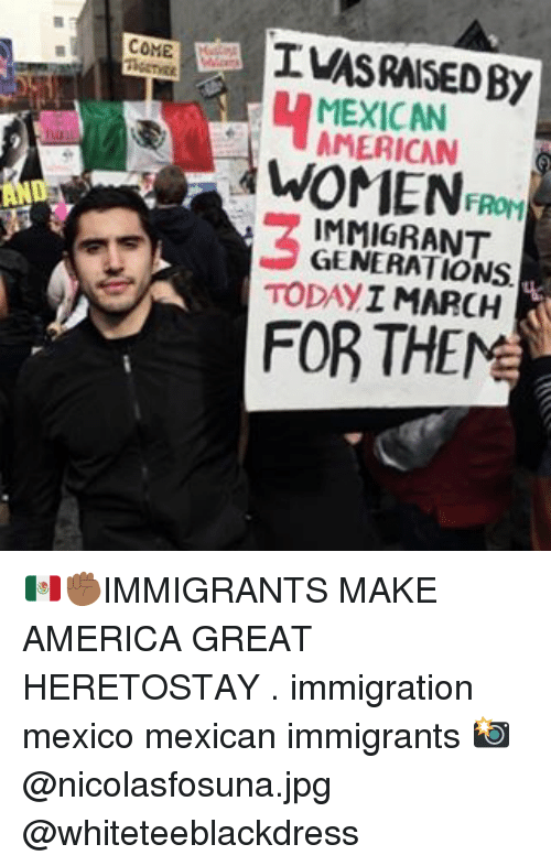 Memes, Immigration, and 🤖: COME  MEXICAN  FROM  IMMIGRANT  TODAY  I MARCH  K  FOR THE 🇲🇽✊🏾IMMIGRANTS MAKE AMERICA GREAT HERETOSTAY . immigration mexico mexican immigrants 📸@nicolasfosuna.jpg @whiteteeblackdress