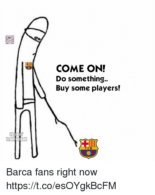 Memes, Troll, and Barca: COME ON!  Do something..  Buy some players!  b.com  Troll  rollfootball Barca fans right now https://t.co/esOYgkBcFM