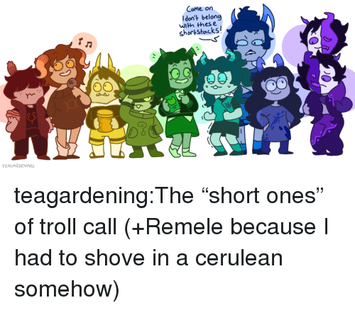 """Target, Troll, and Tumblr: Come on  Idon't belong  with thes e  shortstacks  TEAGARDENING teagardening:The""""short ones"""" of troll call (+Remele because I had to shove in a cerulean somehow)"""