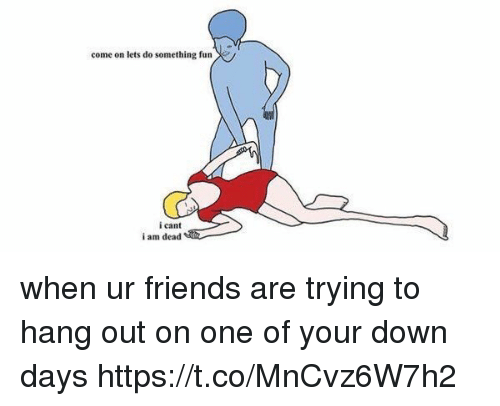 Friends, Girl Memes, and Fun: come on lets do something fun  icant  i am dead when ur friends are trying to hang out on one of your down days https://t.co/MnCvz6W7h2